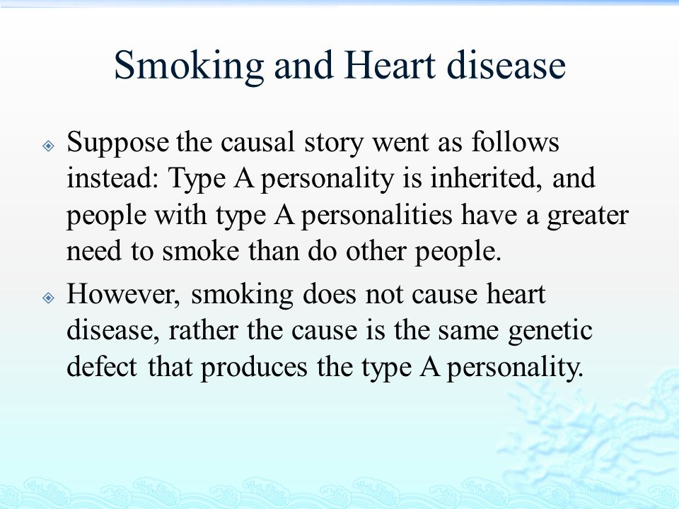 Smoking and Heart disease  Suppose the causal story went as follows instead: Type A personality is inherited, and people with type A personalities ha