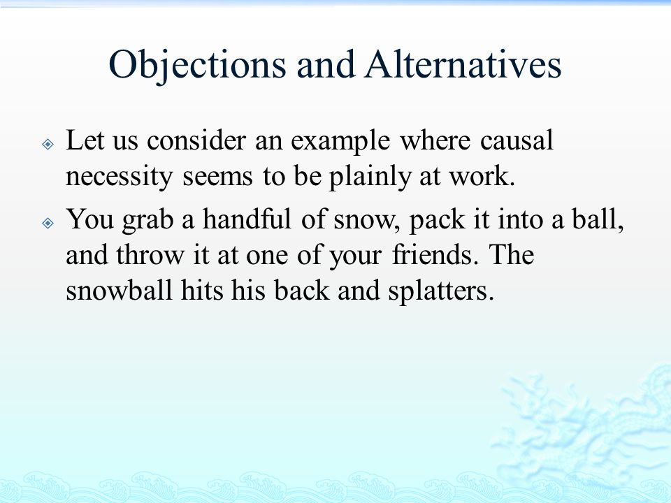 Objections and Alternatives  Let us consider an example where causal necessity seems to be plainly at work.  You grab a handful of snow, pack it int