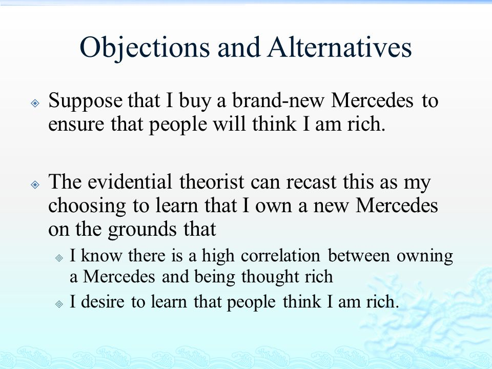 Objections and Alternatives  Suppose that I buy a brand-new Mercedes to ensure that people will think I am rich.  The evidential theorist can recast