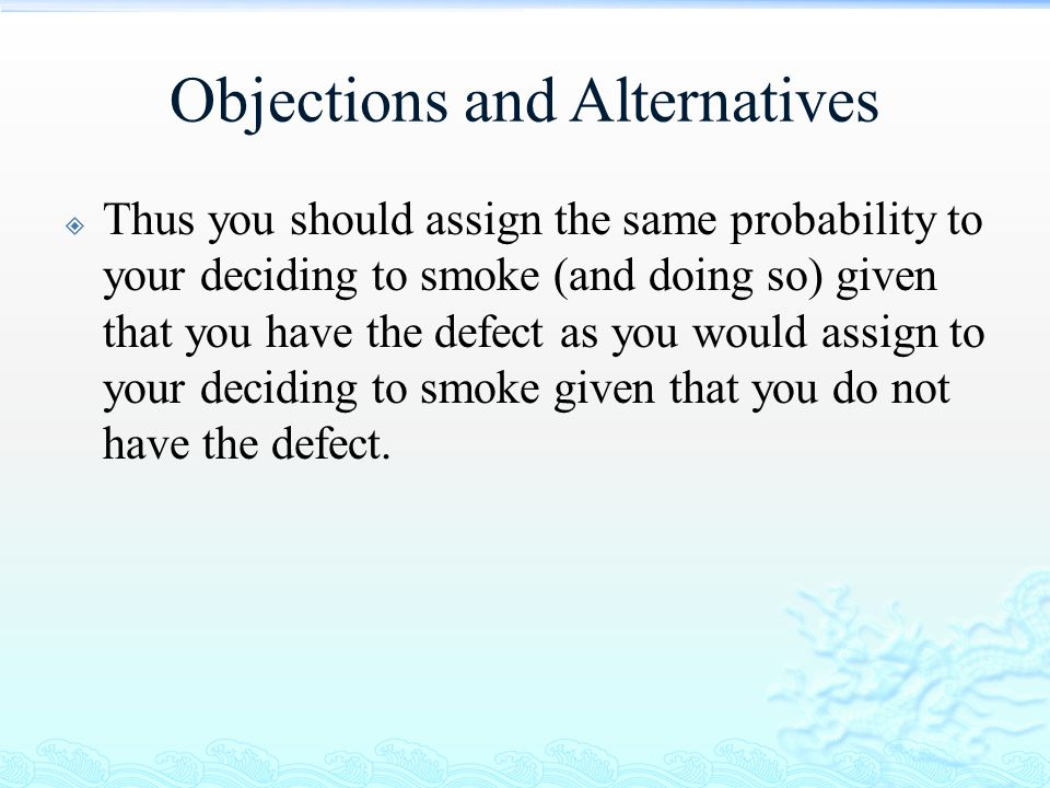 Objections and Alternatives  Thus you should assign the same probability to your deciding to smoke (and doing so) given that you have the defect as y
