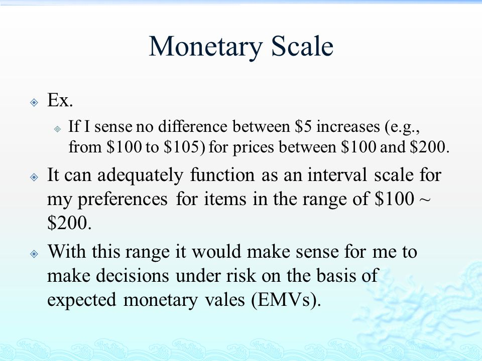 Monetary Scale  Ex.  If I sense no difference between $5 increases (e.g., from $100 to $105) for prices between $100 and $200.  It can adequately f