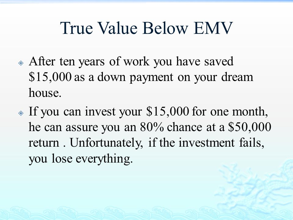True Value Below EMV  After ten years of work you have saved $15,000 as a down payment on your dream house.  If you can invest your $15,000 for one