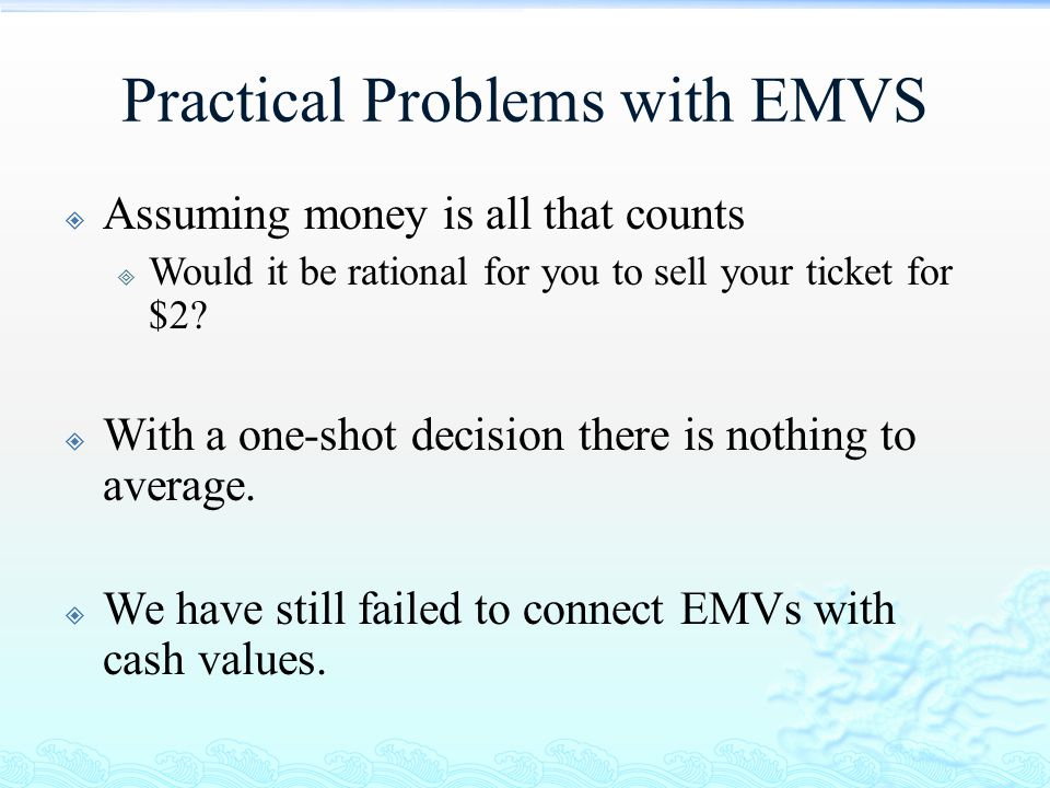 Practical Problems with EMVS  Assuming money is all that counts  Would it be rational for you to sell your ticket for $2?  With a one-shot decision