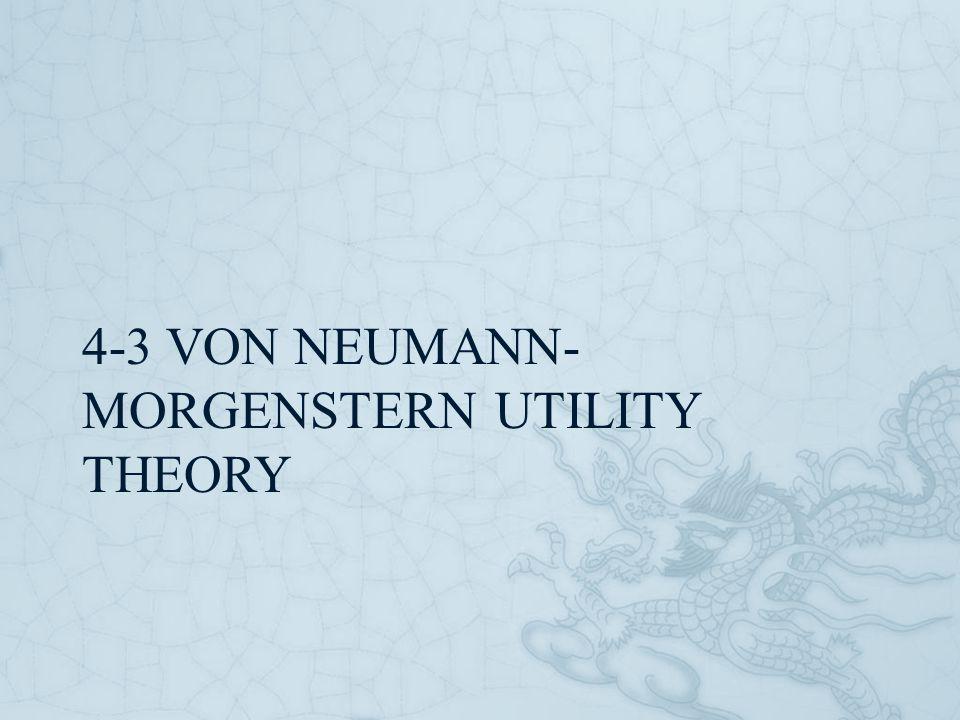 4-3 VON NEUMANN- MORGENSTERN UTILITY THEORY