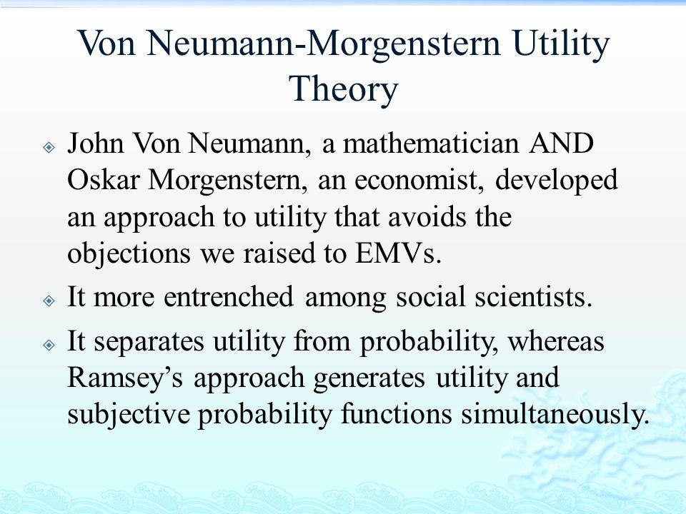 Von Neumann-Morgenstern Utility Theory  John Von Neumann, a mathematician AND Oskar Morgenstern, an economist, developed an approach to utility that