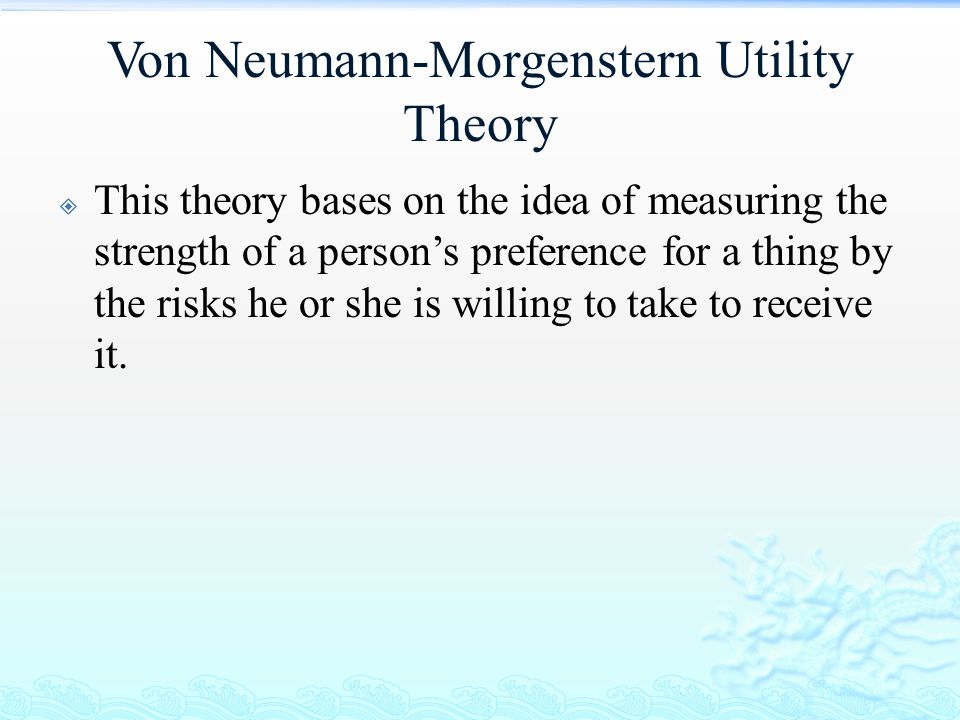 Von Neumann-Morgenstern Utility Theory  This theory bases on the idea of measuring the strength of a person's preference for a thing by the risks he