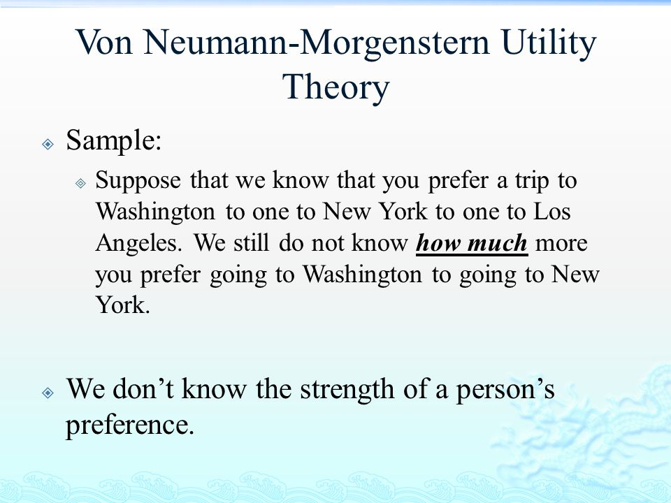 Von Neumann-Morgenstern Utility Theory  Sample:  Suppose that we know that you prefer a trip to Washington to one to New York to one to Los Angeles.