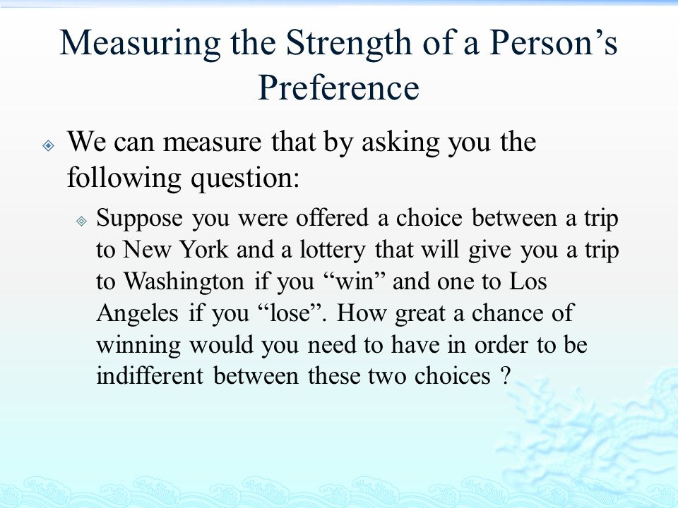 Measuring the Strength of a Person's Preference  We can measure that by asking you the following question:  Suppose you were offered a choice betwee
