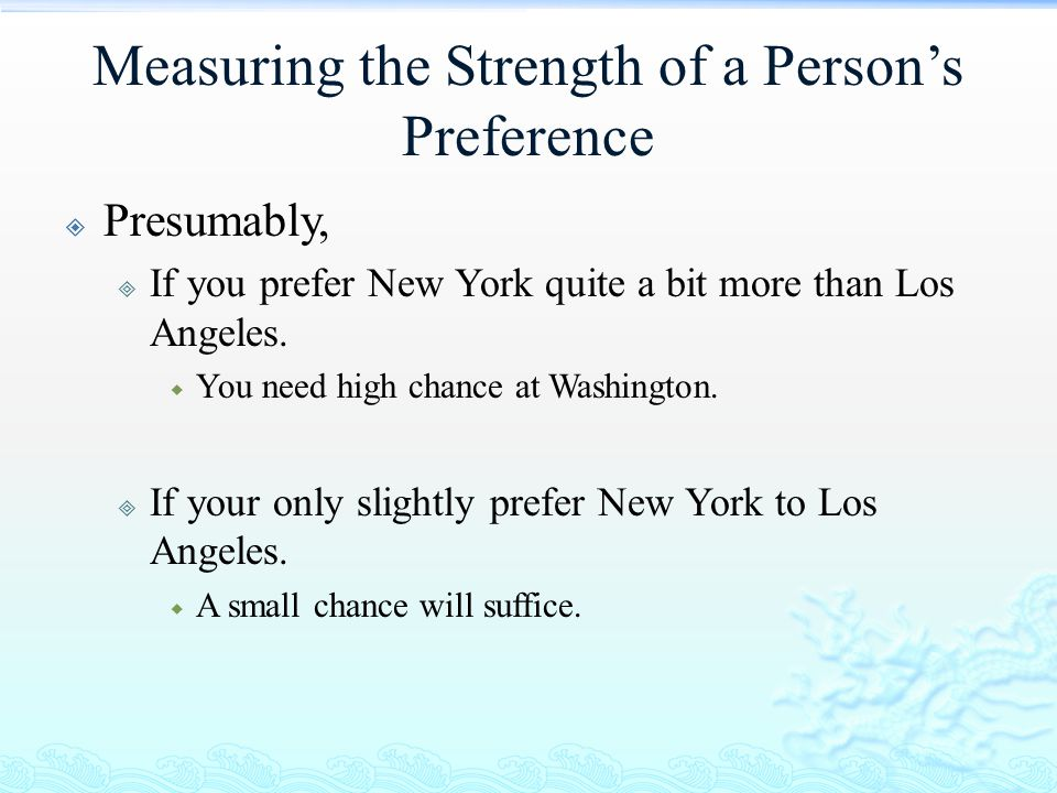 Measuring the Strength of a Person's Preference  Presumably,  If you prefer New York quite a bit more than Los Angeles.  You need high chance at Wa