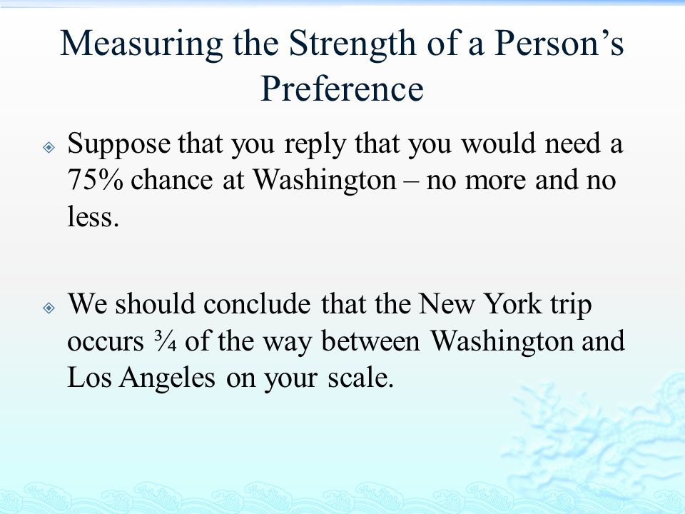 Measuring the Strength of a Person's Preference  Suppose that you reply that you would need a 75% chance at Washington – no more and no less.  We sh