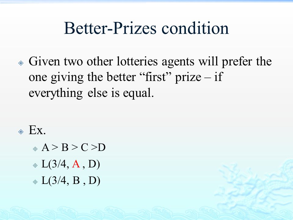 """Better-Prizes condition  Given two other lotteries agents will prefer the one giving the better """"first"""" prize – if everything else is equal.  Ex. """