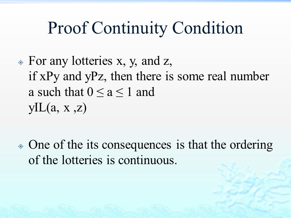 Proof Continuity Condition  For any lotteries x, y, and z, if xPy and yPz, then there is some real number a such that 0 ≤ a ≤ 1 and yIL(a, x,z)  One