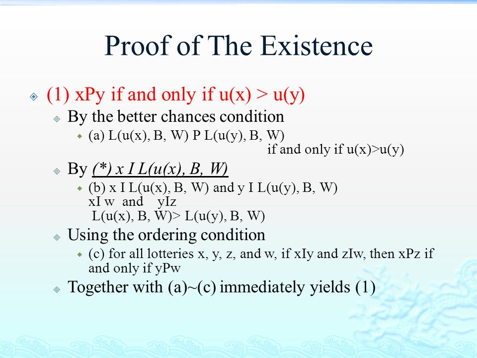 Proof of The Existence  (1) xPy if and only if u(x) > u(y)  By the better chances condition  (a) L(u(x), B, W) P L(u(y), B, W) if and only if u(x)>