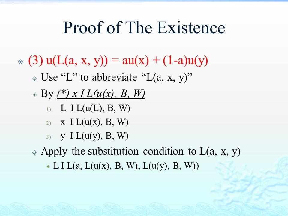 """Proof of The Existence  (3) u(L(a, x, y)) = au(x) + (1-a)u(y)  Use """"L"""" to abbreviate """"L(a, x, y)""""  By (*) x I L(u(x), B, W) 1) L I L(u(L), B, W) 2)"""