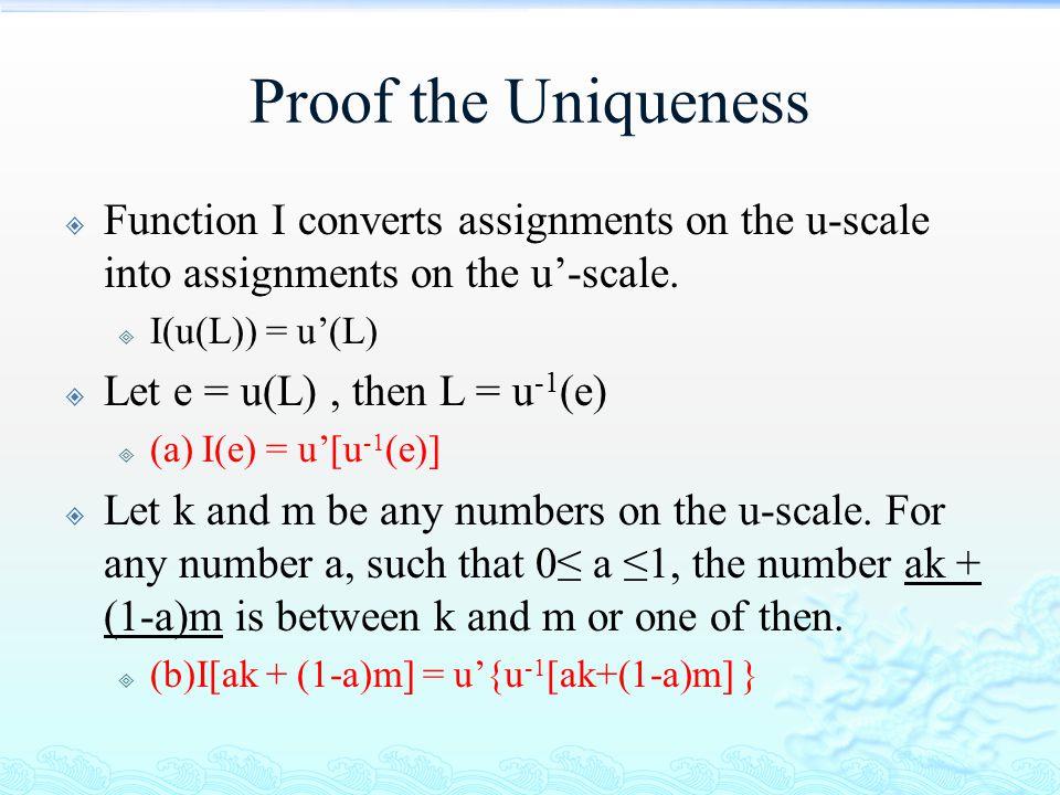 Proof the Uniqueness  Function I converts assignments on the u-scale into assignments on the u'-scale.  I(u(L)) = u'(L)  Let e = u(L), then L = u -