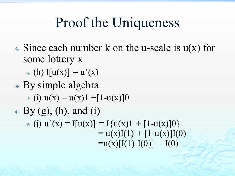 Proof the Uniqueness  Since each number k on the u-scale is u(x) for some lottery x  (h) I[u(x)] = u'(x)  By simple algebra  (i) u(x) = u(x)1 +[1-