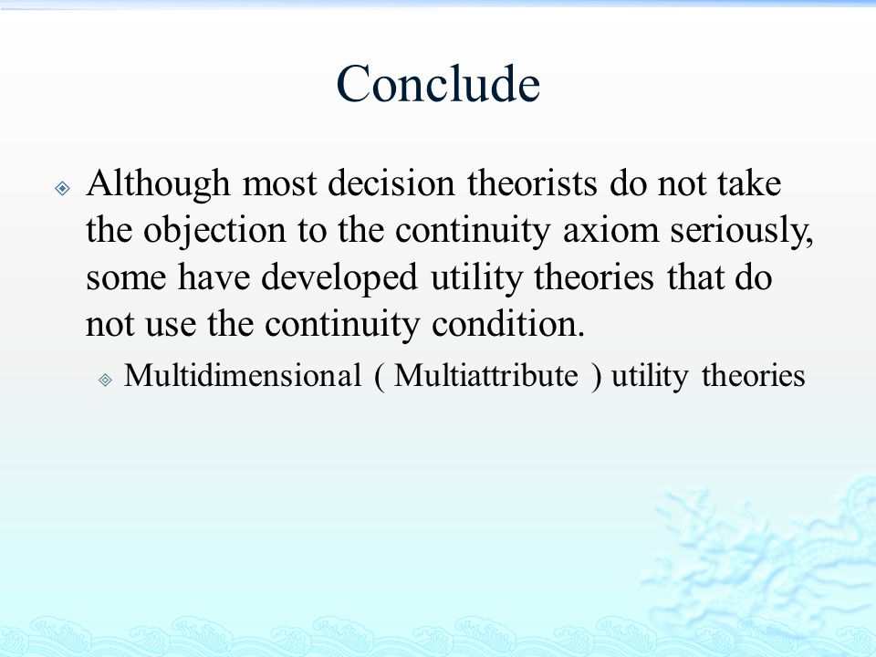 Conclude  Although most decision theorists do not take the objection to the continuity axiom seriously, some have developed utility theories that do