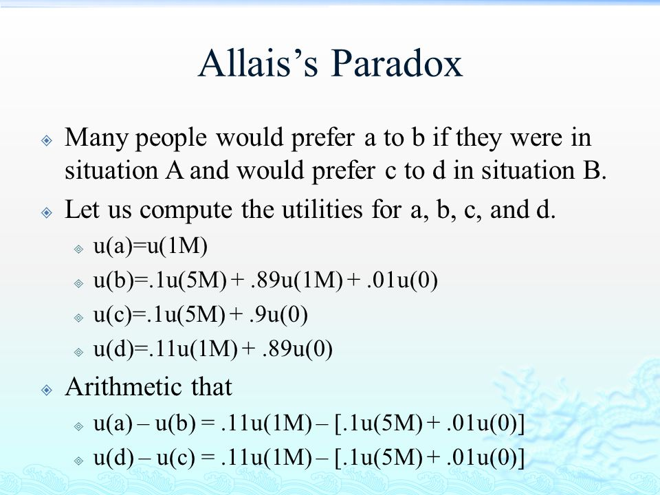Allais's Paradox  Many people would prefer a to b if they were in situation A and would prefer c to d in situation B.  Let us compute the utilities