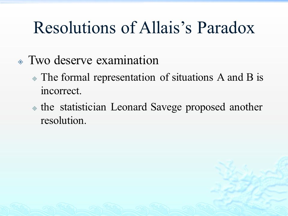 Resolutions of Allais's Paradox  Two deserve examination  The formal representation of situations A and B is incorrect.  the statistician Leonard S