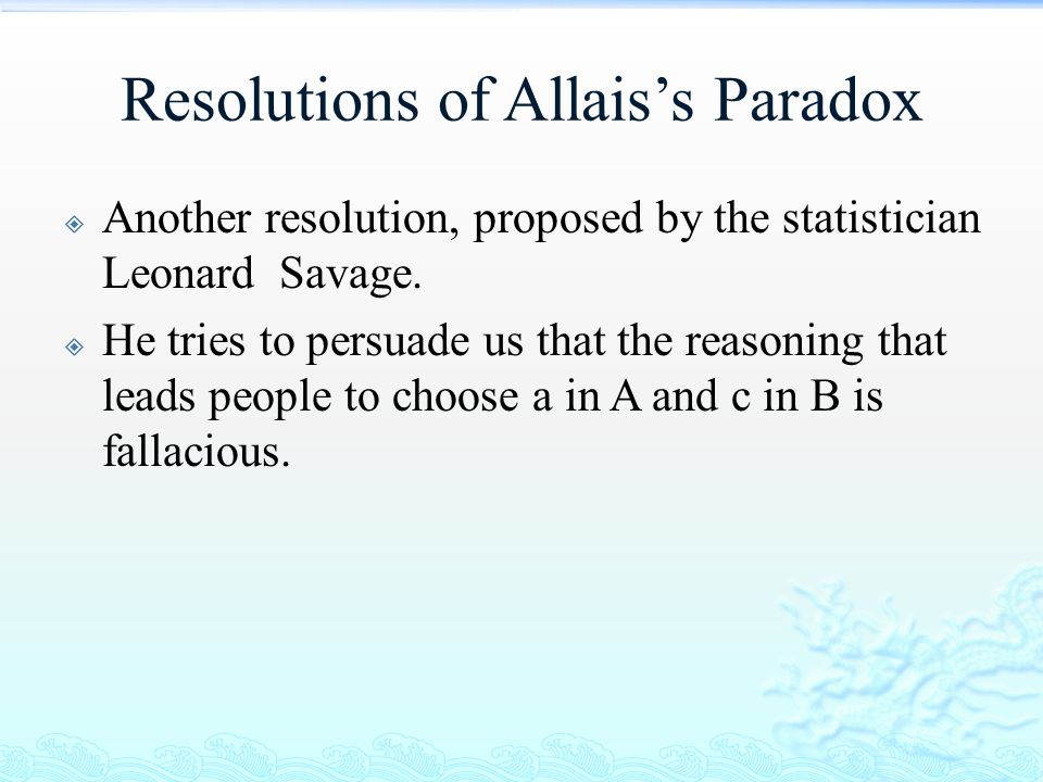 Resolutions of Allais's Paradox  Another resolution, proposed by the statistician Leonard Savage.  He tries to persuade us that the reasoning that l