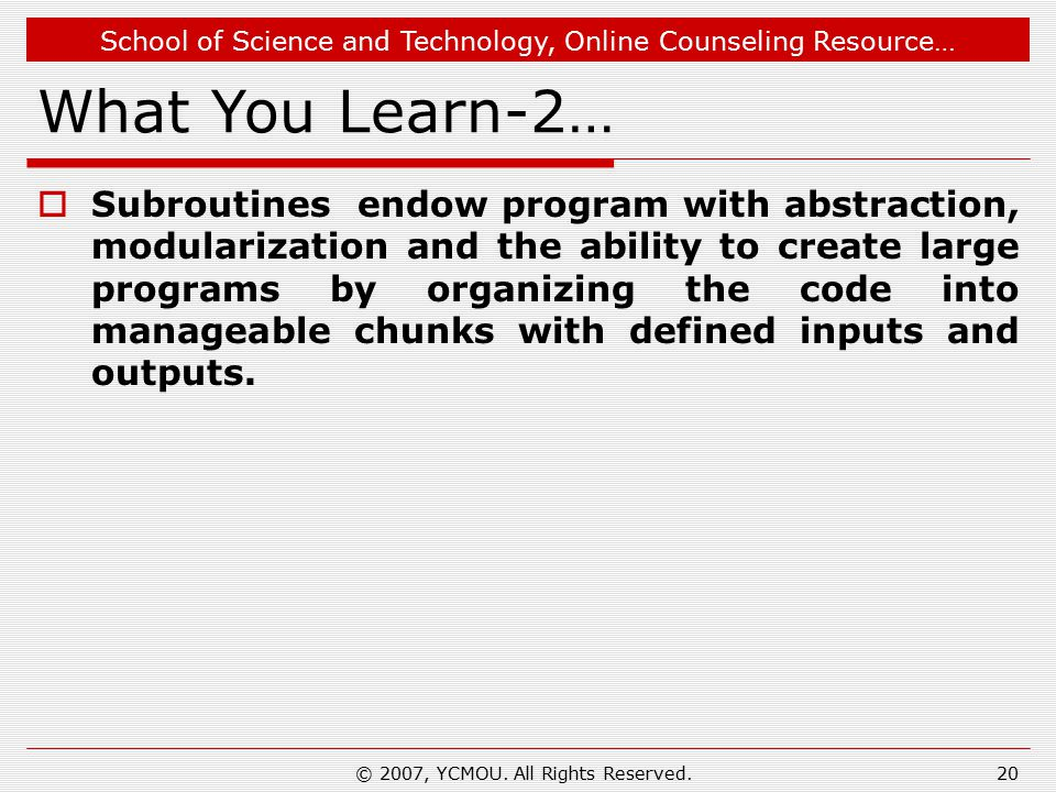 School of Science and Technology, Online Counseling Resource… What You Learn-2…  Subroutines endow program with abstraction, modularization and the ability to create large programs by organizing the code into manageable chunks with defined inputs and outputs.