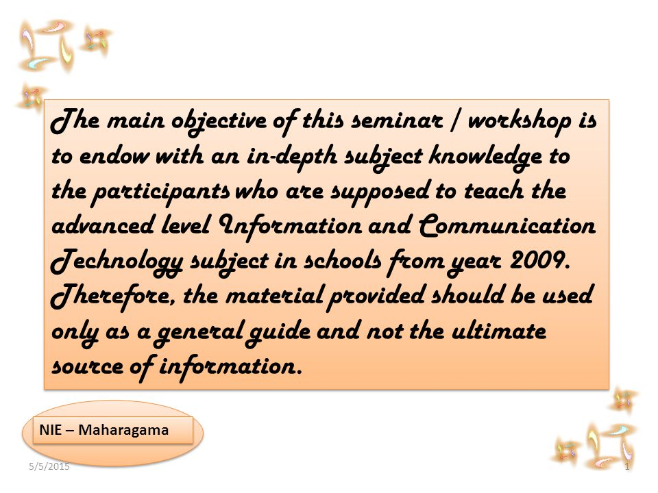 5/5/20151 NIE – Maharagama The main objective of this seminar / workshop is to endow with an in-depth subject knowledge to the participants who are su