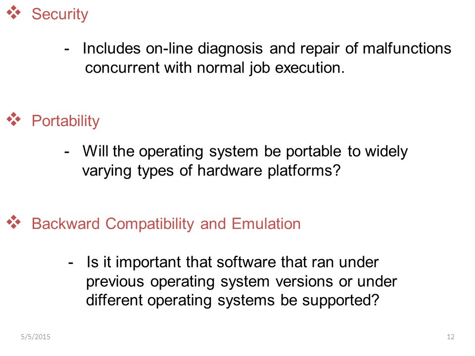  Portability - Will the operating system be portable to widely varying types of hardware platforms?  Backward Compatibility and Emulation - Is it im