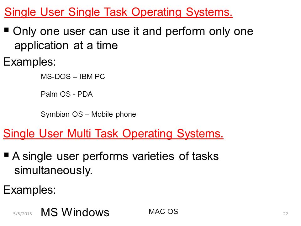  Only one user can use it and perform only one application at a time Single User Single Task Operating Systems. Examples: MS-DOS – IBM PC Palm OS - P