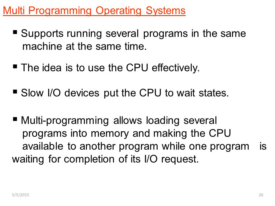  Slow I/O devices put the CPU to wait states.  Multi-programming allows loading several programs into memory and making the CPU available to another