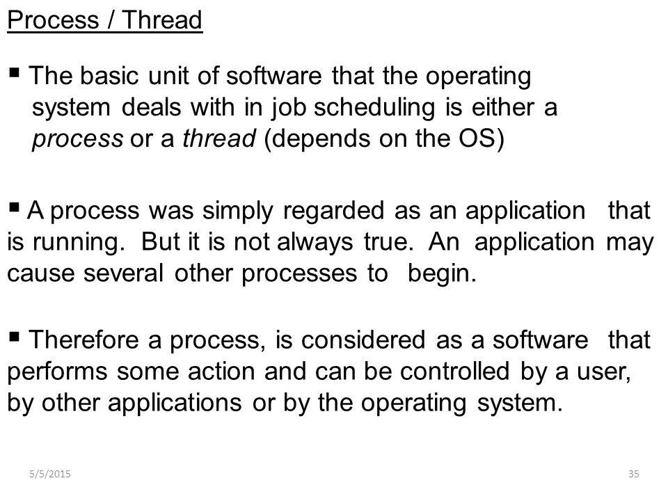  The basic unit of software that the operating system deals with in job scheduling is either a process or a thread (depends on the OS) Process / Thre