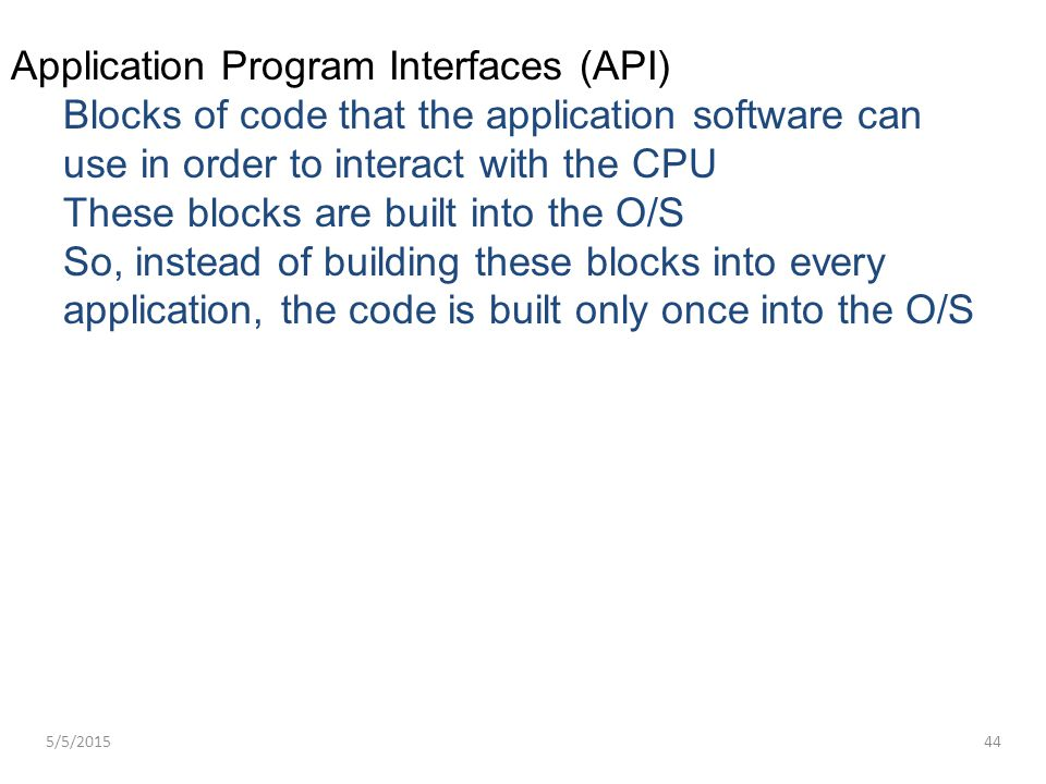 Application Program Interfaces (API) Blocks of code that the application software can use in order to interact with the CPU These blocks are built int
