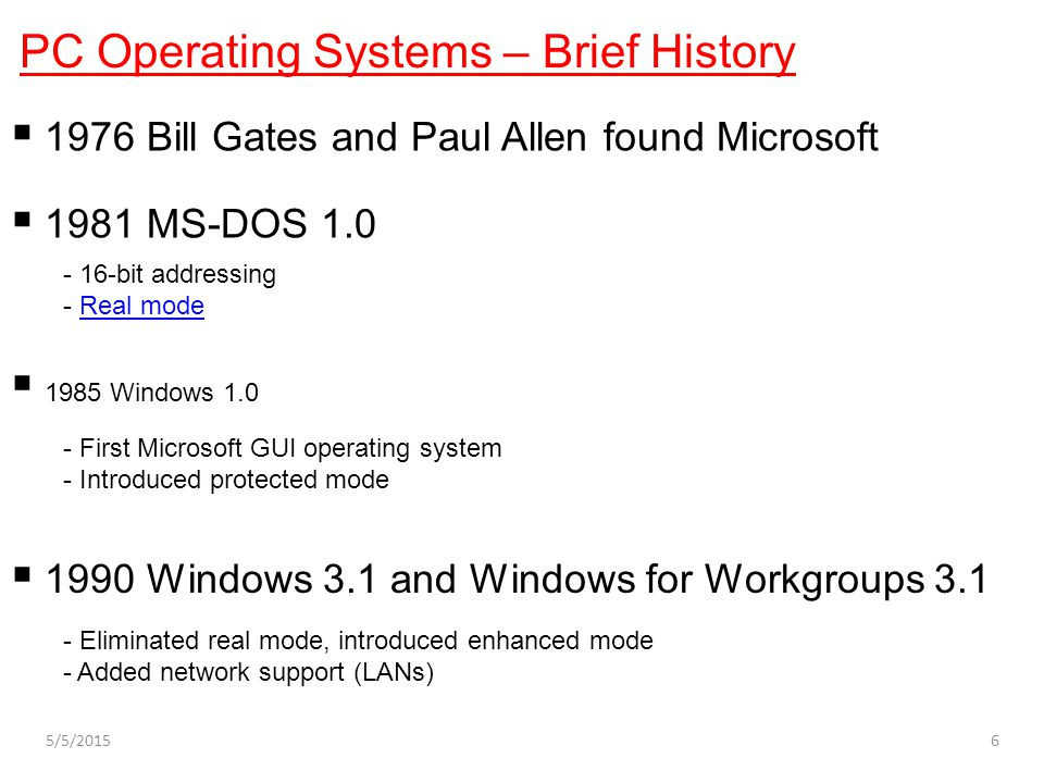 PC Operating Systems – Brief History  1976 Bill Gates and Paul Allen found Microsoft  1981 MS-DOS 1.0  1985 Windows 1.0  1990 Windows 3.1 and Wind
