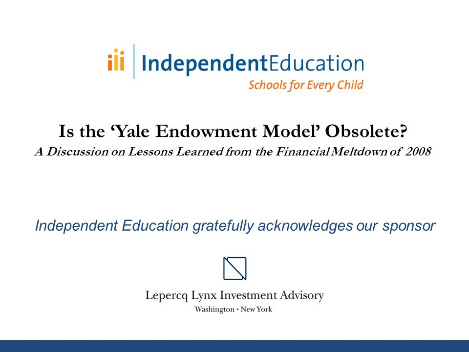 Independent Education gratefully acknowledges our sponsor Is the 'Yale Endowment Model' Obsolete.