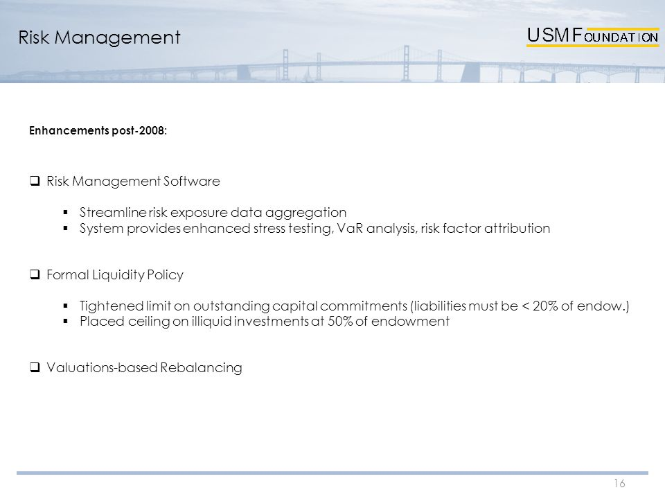 16 Risk Management Enhancements post-2008:  Risk Management Software  Streamline risk exposure data aggregation  System provides enhanced stress testing, VaR analysis, risk factor attribution  Formal Liquidity Policy  Tightened limit on outstanding capital commitments (liabilities must be < 20% of endow.)  Placed ceiling on illiquid investments at 50% of endowment  Valuations-based Rebalancing