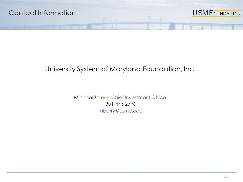 Contact Information 35 University System of Maryland Foundation, Inc. Michael Barry – Chief Investment Officer 301-445-2796 mbarry@usmd.edu