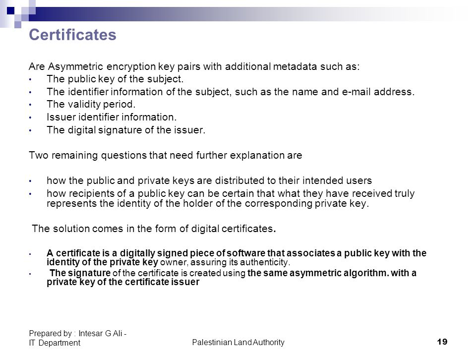 Palestinian Land Authority19 Prepared by : Intesar G Ali - IT Department Certificates Are Asymmetric encryption key pairs with additional metadata such as: The public key of the subject.