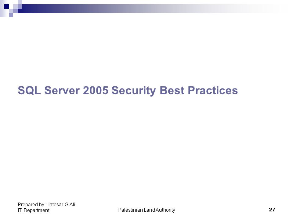 Palestinian Land Authority27 Prepared by : Intesar G Ali - IT Department SQL Server 2005 Security Best Practices