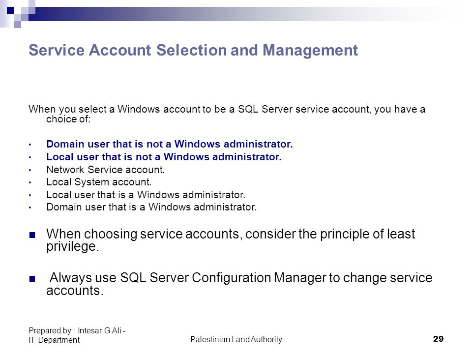 Palestinian Land Authority29 Prepared by : Intesar G Ali - IT Department Service Account Selection and Management When you select a Windows account to be a SQL Server service account, you have a choice of: Domain user that is not a Windows administrator.