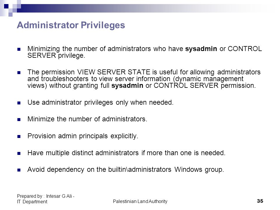 Palestinian Land Authority35 Prepared by : Intesar G Ali - IT Department Administrator Privileges Minimizing the number of administrators who have sysadmin or CONTROL SERVER privilege.