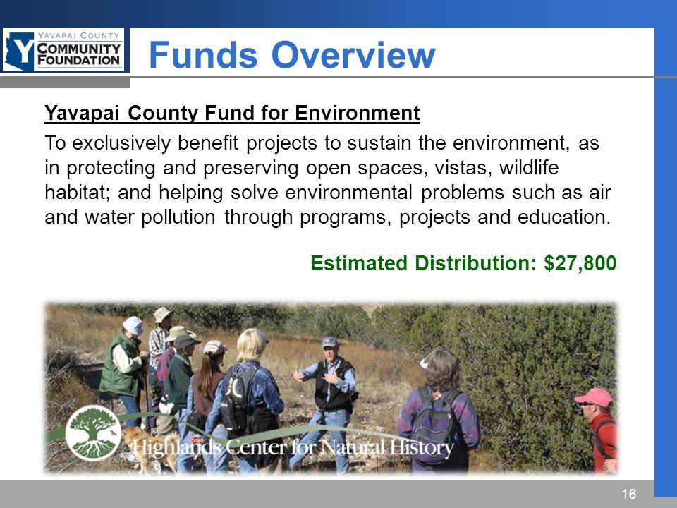 Funds Overview 16 Yavapai County Fund for Environment To exclusively benefit projects to sustain the environment, as in protecting and preserving open spaces, vistas, wildlife habitat; and helping solve environmental problems such as air and water pollution through programs, projects and education.