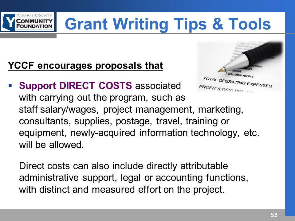 Grant Writing Tips & Tools YCCF encourages proposals that  Support DIRECT COSTS associated with carrying out the program, such as staff salary/wages, project management, marketing, consultants, supplies, postage, travel, training or equipment, newly-acquired information technology, etc.