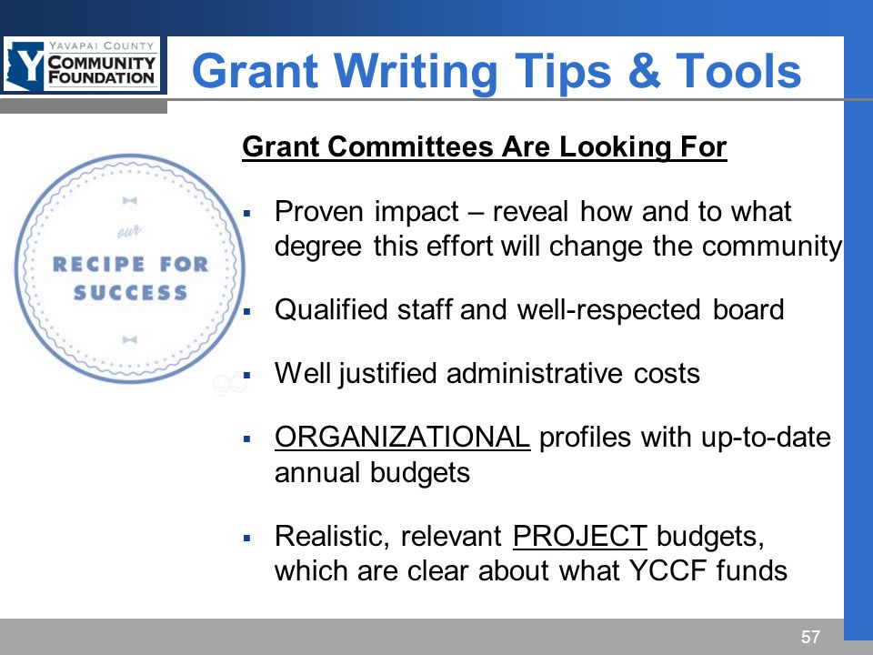 Grant Writing Tips & Tools Grant Committees Are Looking For  Proven impact – reveal how and to what degree this effort will change the community  Qualified staff and well-respected board  Well justified administrative costs  ORGANIZATIONAL profiles with up-to-date annual budgets  Realistic, relevant PROJECT budgets, which are clear about what YCCF funds 57