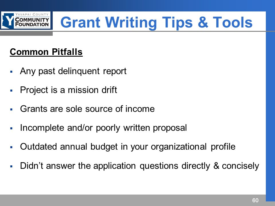 Grant Writing Tips & Tools Common Pitfalls  Any past delinquent report  Project is a mission drift  Grants are sole source of income  Incomplete and/or poorly written proposal  Outdated annual budget in your organizational profile  Didn't answer the application questions directly & concisely 60