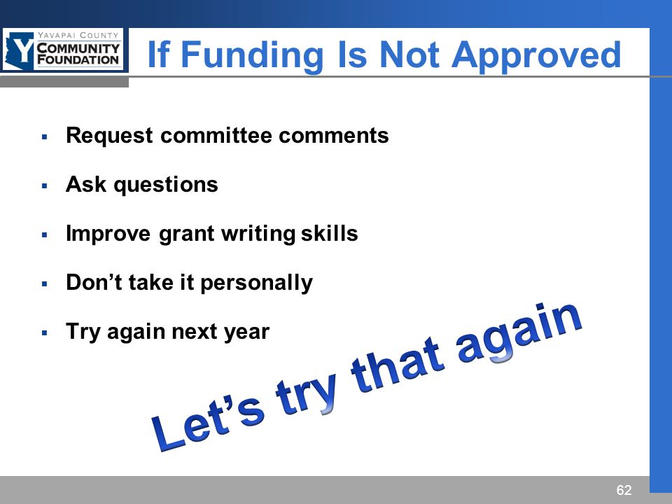 If Funding Is Not Approved  Request committee comments  Ask questions  Improve grant writing skills  Don't take it personally  Try again next year 62
