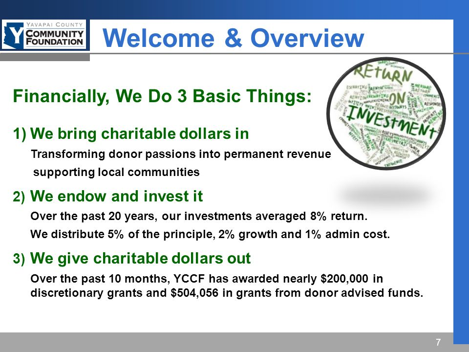 7 Financially, We Do 3 Basic Things: 1)We bring charitable dollars in Transforming donor passions into permanent revenue supporting local communities 2) We endow and invest it Over the past 20 years, our investments averaged 8% return.
