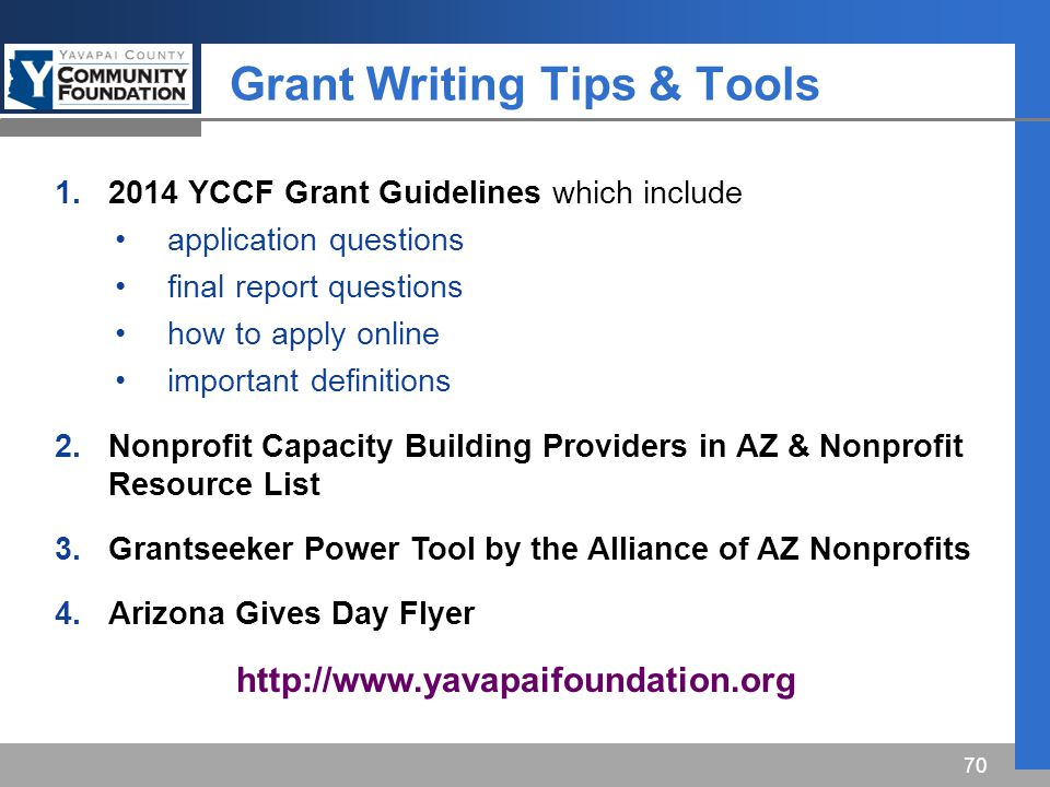 Grant Writing Tips & Tools 70 1.2014 YCCF Grant Guidelines which include application questions final report questions how to apply online important definitions 2.Nonprofit Capacity Building Providers in AZ & Nonprofit Resource List 3.Grantseeker Power Tool by the Alliance of AZ Nonprofits 4.Arizona Gives Day Flyer http://www.yavapaifoundation.org