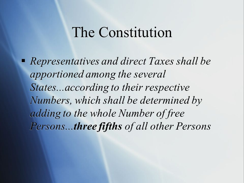 The Constitution  Representatives and direct Taxes shall be apportioned among the several States...according to their respective Numbers, which shall be determined by adding to the whole Number of free Persons...three fifths of all other Persons