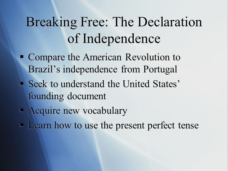Breaking Free: The Declaration of Independence  Compare the American Revolution to Brazil's independence from Portugal  Seek to understand the United States' founding document  Acquire new vocabulary  Learn how to use the present perfect tense  Compare the American Revolution to Brazil's independence from Portugal  Seek to understand the United States' founding document  Acquire new vocabulary  Learn how to use the present perfect tense