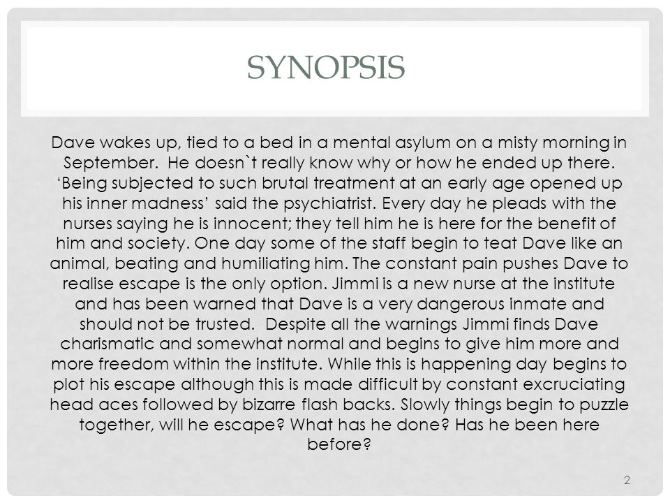 SYNOPSIS Dave wakes up, tied to a bed in a mental asylum on a misty morning in September.
