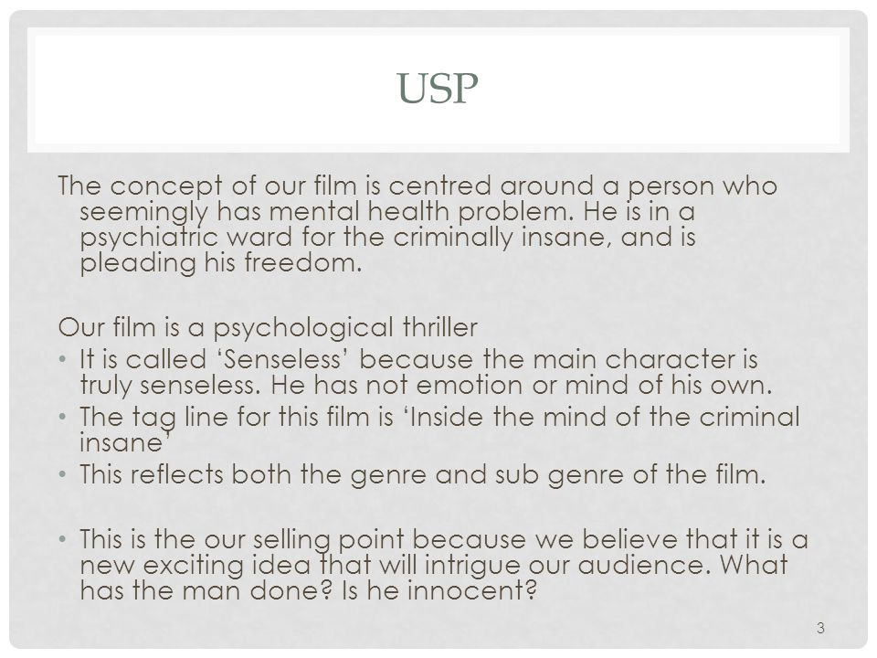 USP The concept of our film is centred around a person who seemingly has mental health problem. He is in a psychiatric ward for the criminally insane,